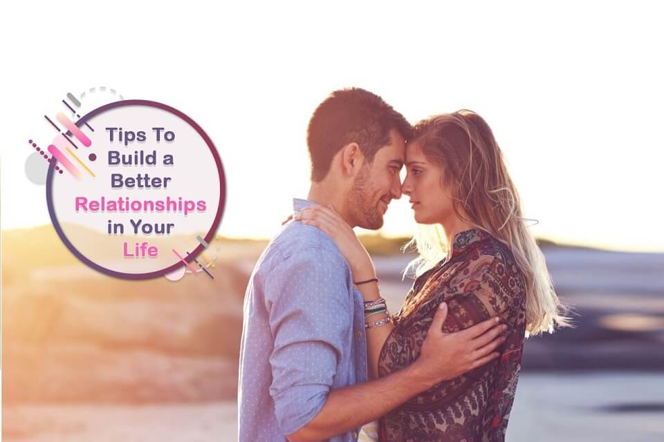 Tips To Build Better Relationships in Your Life